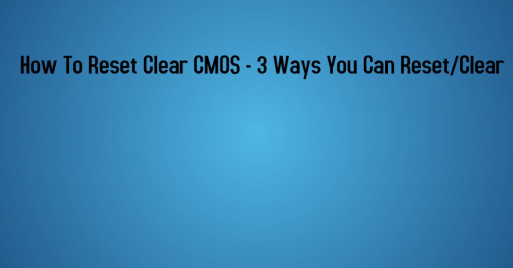 How To Reset Clear CMOS - 3 Ways You Can ResetClear